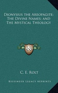 Dionysius the Areopagite; The Divine Names; And the Mystical Theology by C E Rolt (9781163322925) - HardCover - Modern & Contemporary Fiction Literature