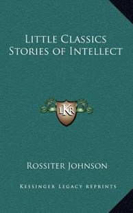 Little Classics Stories of Intellect by Rossiter Johnson (9781163323502) - HardCover - Modern & Contemporary Fiction Literature