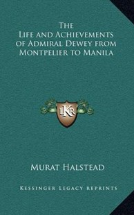 The Life and Achievements of Admiral Dewey from Montpelier to Manila by Murat Halstead (9781163323656) - HardCover - Modern & Contemporary Fiction Literature