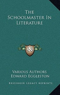 The Schoolmaster in Literature by Various, Edward Eggleston (9781163324325) - HardCover - Modern & Contemporary Fiction Literature