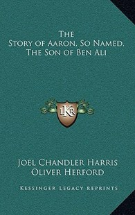 The Story of Aaron, So Named, the Son of Ben Ali by Joel Chandler Harris, Oliver Herford (9781163327357) - HardCover - Modern & Contemporary Fiction Literature