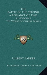 The Battle of the Strong a Romance of Two Kingdoms by Gilbert Parker (9781163327722) - HardCover - Modern & Contemporary Fiction Literature