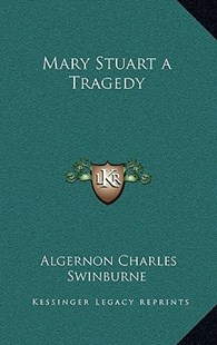 Mary Stuart a Tragedy by Algernon Charles Swinburne (9781163328132) - HardCover - Modern & Contemporary Fiction Literature