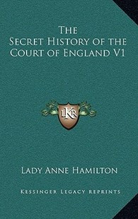 The Secret History of the Court of England V1 by Lady Anne Hamilton (9781163328927) - HardCover - Modern & Contemporary Fiction Literature