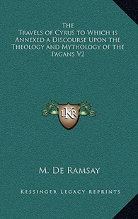 The Travels of Cyrus to Which Is Annexed a Discourse Upon the Theology and Mythology of the Pagans V2 by M de Ramsay (9781163328965) - HardCover - Modern & Contemporary Fiction Literature