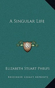 A Singular Life by Elizabeth Stuart Phelps (9781163330357) - HardCover - Modern & Contemporary Fiction Literature