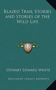 Blazed Trail Stories and Stories of the Wild Life by Stewart Edward White (9781163330593) - HardCover - Modern & Contemporary Fiction Literature