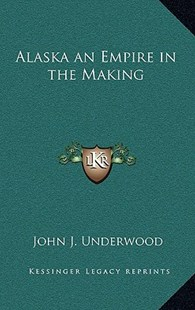 Alaska an Empire in the Making by John J Underwood (9781163331224) - HardCover - Modern & Contemporary Fiction Literature