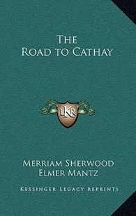 The Road to Cathay by Merriam Sherwood, Elmer Mantz (9781163332429) - HardCover - Modern & Contemporary Fiction Literature