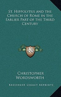 St. Hippolytus and the Church of Rome in the Earlier Part of the Third Century by Christopher Wordsworth (9781163332887) - HardCover - Modern & Contemporary Fiction Literature