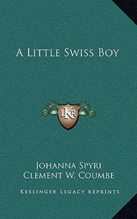 A Little Swiss Boy by Johanna Spyri, Clement W Coumbe (9781163334584) - HardCover - Modern & Contemporary Fiction Literature