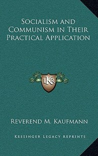 Socialism and Communism in Their Practical Application by Reverend M Kaufmann (9781163335185) - HardCover - Modern & Contemporary Fiction Literature