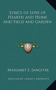 Lyrics of Love of Hearth and Home and Field and Garden by Margaret E Sangster (9781163337264) - HardCover - Modern & Contemporary Fiction Literature