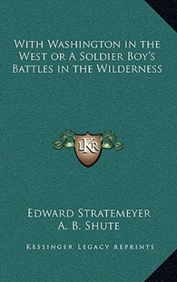 With Washington in the West or a Soldier Boy's Battles in the Wilderness by Edward Stratemeyer, A B Shute (9781163337479) - HardCover - Modern & Contemporary Fiction Literature