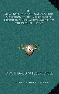The Great Battles of All Nations from Marathon to the Surrender of Cronje in South Africa 490 B.C. to the Present Day V2 by Archibald Wilberforce (9781163338018) - HardCover - Modern & Contemporary Fiction Literature