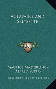 Aglavaine and Selysette by Maurice Maeterlinck, Alfred Sutro (9781163339480) - HardCover - Modern & Contemporary Fiction Literature