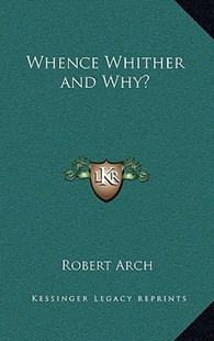 Whence Whither and Why? by Robert Arch (9781163341605) - HardCover - Modern & Contemporary Fiction Literature