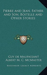 Pierre and Jean, Father and Son, Boitelle and Other Stories by Guy de Maupassant, Albert M C McMaster (9781163342251) - HardCover - Modern & Contemporary Fiction Literature