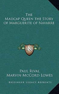 The Madcap Queen the Story of Marguerite of Navarre by Paul Rival, Marvin McCord Lowes (9781163343135) - HardCover - Modern & Contemporary Fiction Literature