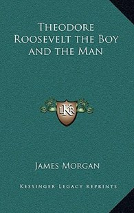 Theodore Roosevelt the Boy and the Man by James Morgan (9781163343906) - HardCover - Modern & Contemporary Fiction Literature