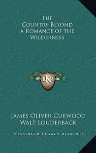 The Country Beyond a Romance of the Wilderness by James Oliver Curwood, Walt Louderback (9781163344262) - HardCover - Modern & Contemporary Fiction Literature