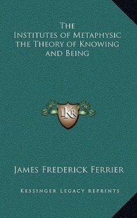 The Institutes of Metaphysic the Theory of Knowing and Being by James Frederick Ferrier (9781163346518) - HardCover - Modern & Contemporary Fiction Literature