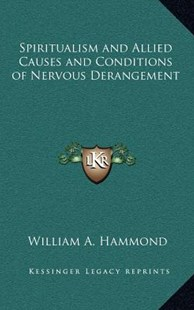 Spiritualism and Allied Causes and Conditions of Nervous Derangement by William A Hammond (9781163347423) - HardCover - Modern & Contemporary Fiction Literature