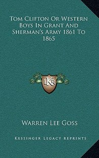 Tom Clifton or Western Boys in Grant and Sherman's Army 1861 to 1865 by Warren Lee Goss (9781163348666) - HardCover - Modern & Contemporary Fiction Literature