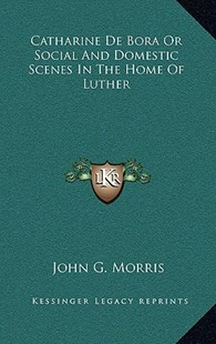 Catharine de Bora or Social and Domestic Scenes in the Home of Luther by John G Morris (9781163349281) - HardCover - Modern & Contemporary Fiction Literature