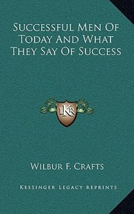 Successful Men of Today and What They Say of Success by Wilbur F Crafts (9781163349601) - HardCover - Modern & Contemporary Fiction Literature