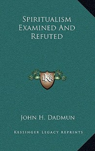 Spiritualism Examined and Refuted by John H Dadmun (9781163350294) - HardCover - Modern & Contemporary Fiction Literature