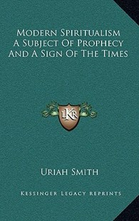 Modern Spiritualism a Subject of Prophecy and a Sign of the Times by Uriah Smith (9781163350508) - HardCover - Modern & Contemporary Fiction Literature