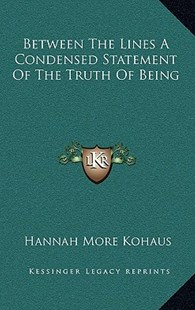 Between the Lines a Condensed Statement of the Truth of Being by Hannah More Kohaus (9781163350577) - HardCover - Modern & Contemporary Fiction Literature