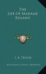 The Life of Madame Roland by I a Taylor (9781163350874) - HardCover - Modern & Contemporary Fiction Literature