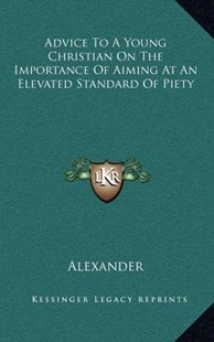 Advice to a Young Christian on the Importance of Aiming at an Elevated Standard of Piety by Alexander David (9781163351819) - HardCover - Modern & Contemporary Fiction Literature