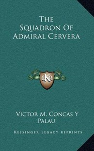 The Squadron of Admiral Cervera by Victor M Concas y Palau (9781163352885) - HardCover - Modern & Contemporary Fiction Literature