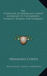 The Dispatches of Hernando Cortes Addressed to the Emperor Charles V During the Conquest by Hernando Cortes (9781163353004) - HardCover - Modern & Contemporary Fiction Literature
