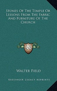 Stones of the Temple or Lessons from the Fabric and Furniture of the Church by Walter Field (9781163353769) - HardCover - Modern & Contemporary Fiction Literature
