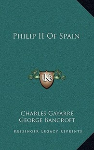 Philip II of Spain by Charles Gayarre, George Bancroft (9781163354322) - HardCover - Modern & Contemporary Fiction Literature