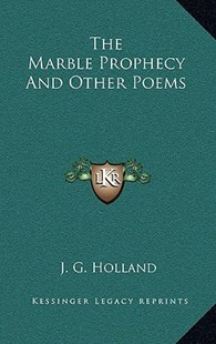 The Marble Prophecy and Other Poems by Josiah Gilbert Holland (9781163355176) - HardCover - Poetry & Drama Poetry