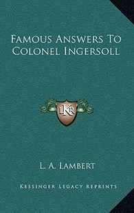 Famous Answers to Colonel Ingersoll by L A Lambert (9781163356159) - HardCover - Modern & Contemporary Fiction Literature