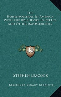 The Hohenzollerns in America with the Bolsheviks in Berlin and Other Impossibilities by Stephen Leacock (9781163356432) - HardCover - Modern & Contemporary Fiction Literature