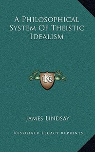 A Philosophical System of Theistic Idealism by James Lindsay (9781163356579) - HardCover - Modern & Contemporary Fiction Literature