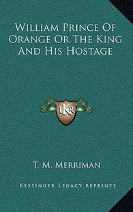 William Prince of Orange or the King and His Hostage by Titus Mooney Merriman (9781163357026) - HardCover - Modern & Contemporary Fiction Literature