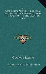 The Patriarchal Age or the History and Religion of Mankind from the Creation to the Death of Isaac by George Smith (9781163358290) - HardCover - Modern & Contemporary Fiction Literature
