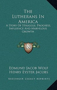 The Lutherans in America by Edmund Jacob Wolf, Henry Eyster Jacobs (9781163359198) - HardCover - Religion & Spirituality Christianity