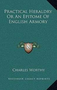 Practical Heraldry or an Epitome of English Armory by Charles Worthy (9781163359228) - HardCover - Modern & Contemporary Fiction Literature