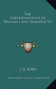 The Correspondence of William I and Bismarck V2 by J A Ford (9781163359778) - HardCover - History European