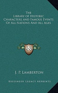 The Library of Historic Characters and Famous Events of All Nations and All Ages by J P Lamberton (9781163379356) - HardCover - History