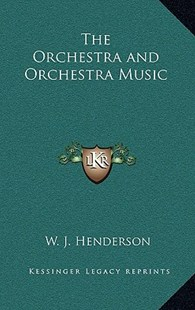 The Orchestra and Orchestra Music by W J Henderson (9781163380154) - HardCover - Modern & Contemporary Fiction Literature